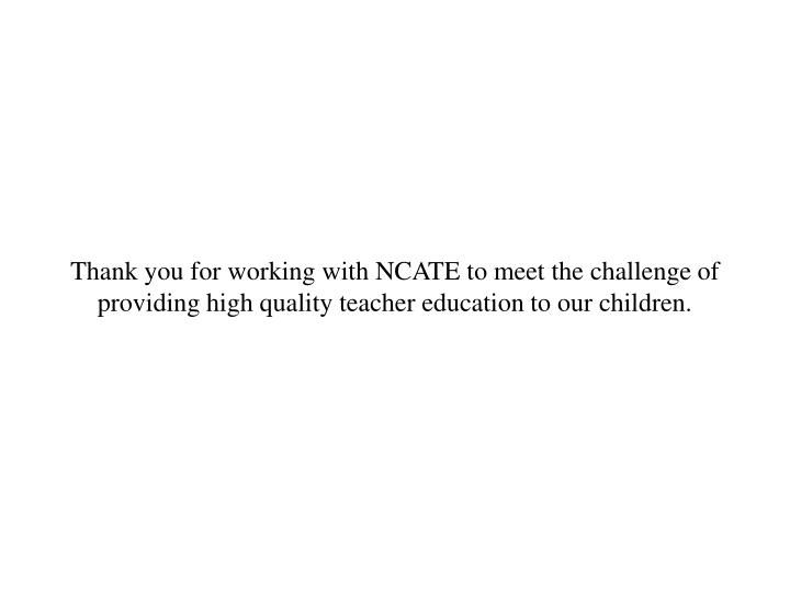 Thank you for working with NCATE to meet the challenge of providing high quality teacher education to our children.