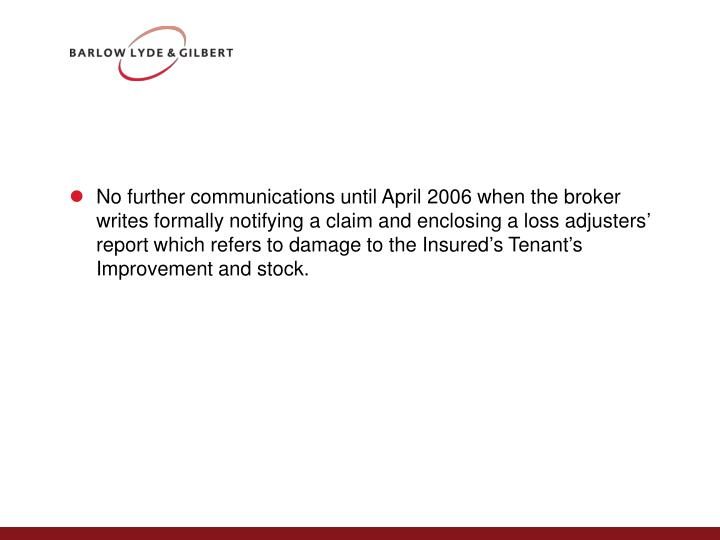 No further communications until April 2006 when the broker writes formally notifying a claim and enclosing a loss adjusters' report which refers to damage to the Insured's Tenant's Improvement and stock.
