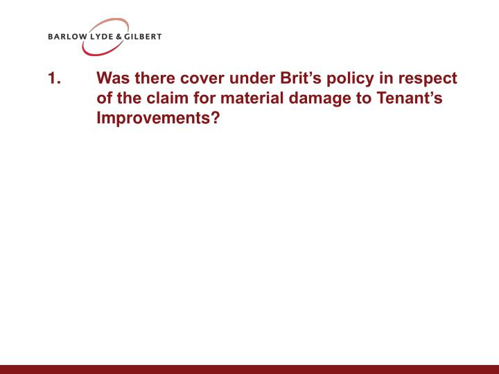 1.	Was there cover under Brit's policy in respect of the claim for material damage to Tenant's Improvements?
