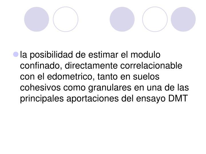 la posibilidad de estimar el modulo confinado, directamente correlacionable con el edometrico, tanto en suelos cohesivos como granulares en una de las principales aportaciones del ensayo DMT