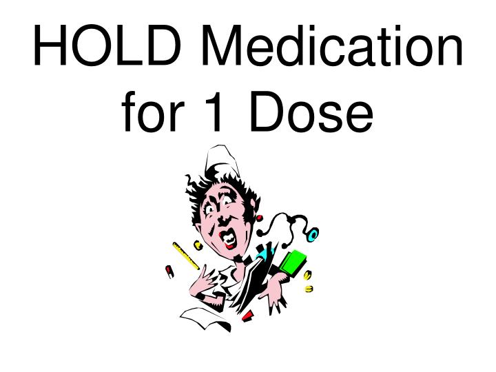 Hold medication for 1 dose