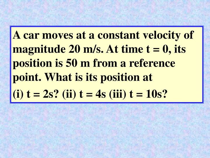 A car moves at a constant velocity of magnitude 20 m/s. At time t = 0, its position is 50 m from a reference point. What is its position at