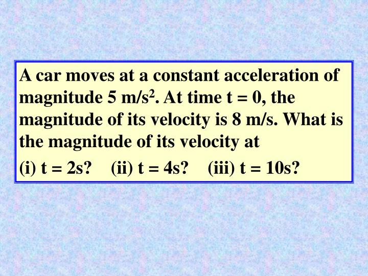 A car moves at a constant acceleration of magnitude 5 m/s