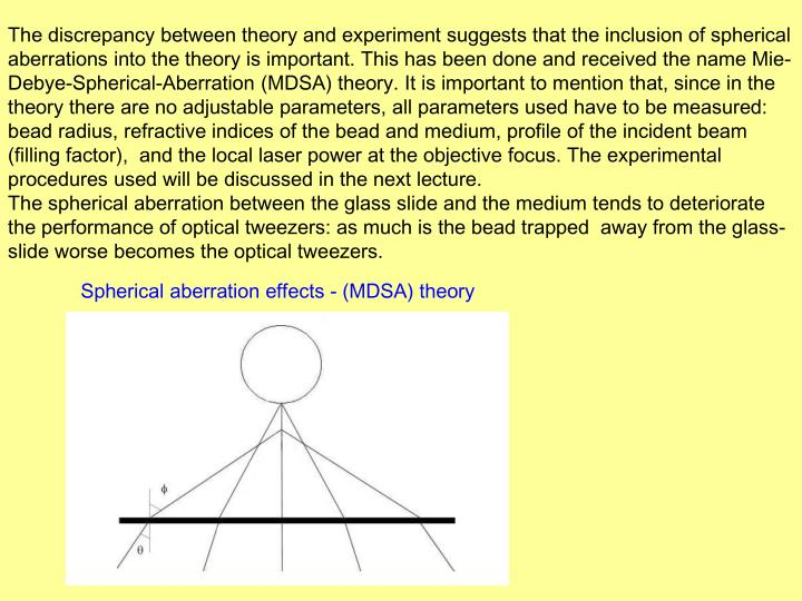 The discrepancy between theory and experiment suggests that the inclusion of spherical aberrations into the theory is important. This has been done and received the name Mie-Debye-Spherical-Aberration (MDSA) theory. It is important to mention that, since in the theory there are no adjustable parameters, all parameters used have to be measured:  bead radius, refractive indices of the bead and medium, profile of the incident beam (filling factor),  and the local laser power at the objective focus. The experimental procedures used will be discussed in the next lecture.