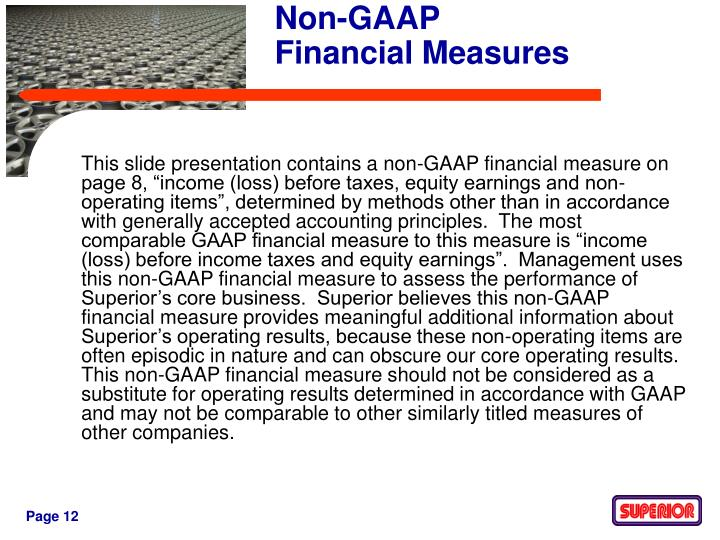 "This slide presentation contains a non-GAAP financial measure on page 8, ""income (loss) before taxes, equity earnings and non-operating items"", determined by methods other than in accordance with generally accepted accounting principles.  The most comparable GAAP financial measure to this measure is ""income (loss) before income taxes and equity earnings"".  Management uses this non-GAAP financial measure to assess the performance of Superior's core business.  Superior believes this non-GAAP financial measure provides meaningful additional information about Superior's operating results, because these non-operating items are often episodic in nature and can obscure our core operating results.  This non-GAAP financial measure should not be considered as a substitute for operating results determined in accordance with GAAP and may not be comparable to other similarly titled measures of other companies."