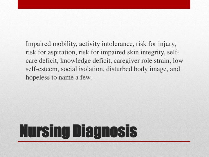 Impaired mobility, activity intolerance, risk for injury, risk for aspiration, risk for impaired skin integrity, self-care deficit, knowledge deficit, caregiver role strain, low self-esteem, social isolation, disturbed body image, and hopeless to name a few.