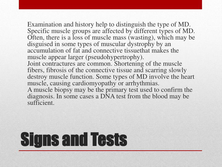 Examination and history help to distinguish the type of MD. Specific muscle groups are affected by different types of MD. Often, there is a loss of muscle mass (wasting), which may be disguised in some types of muscular dystrophy by an accumulation of fat and connective tissuethat makes the muscle appear larger (pseudohypertrophy).
