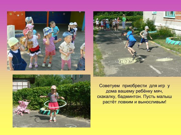 Советуем  приобрести  для игр  у дома вашему ребёнку мяч, скакалку, бадминтон. Пусть малыш растёт ловким и выносливым!