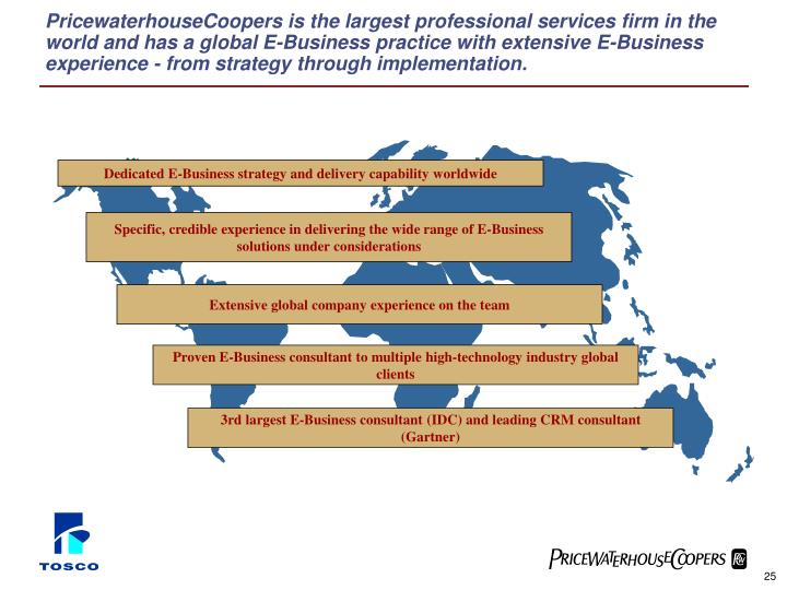PricewaterhouseCoopers is the largest professional services firm in the world and has a global E-Business practice with extensive E-Business experience - from strategy through implementation.