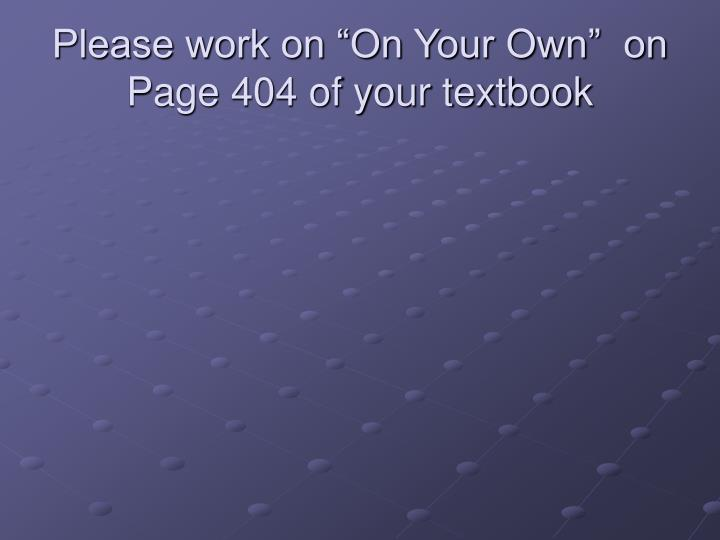 """Please work on """"On Your Own""""  on Page 404 of your textbook"""