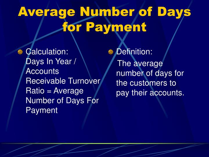 Calculation:        Days In Year / Accounts Receivable Turnover Ratio = Average Number of Days For Payment