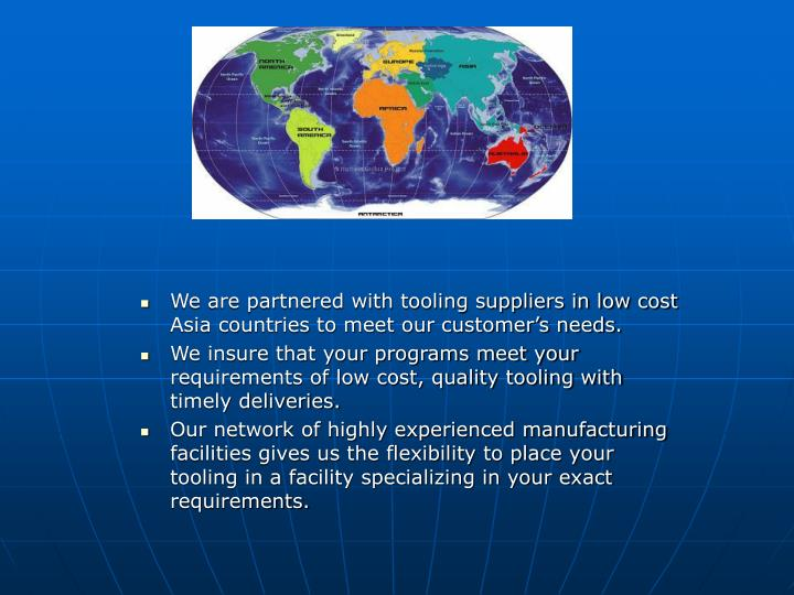 We are partnered with tooling suppliers in low cost Asia countries to meet our customer's needs.