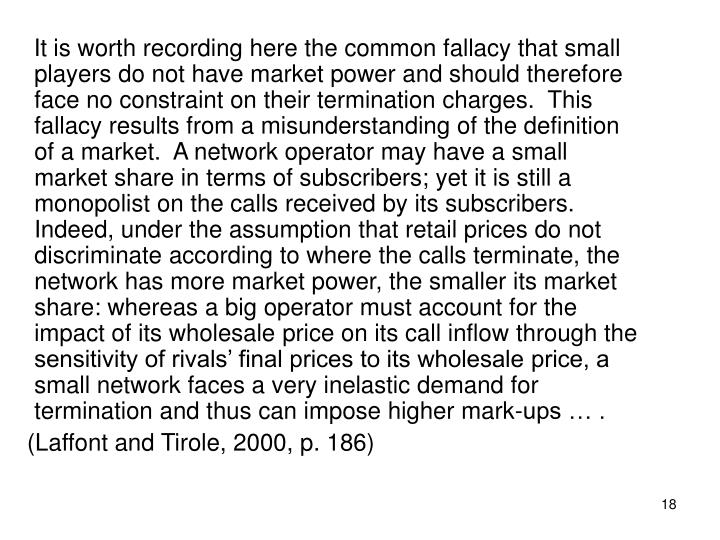 It is worth recording here the common fallacy that small players do not have market power and should therefore face no constraint on their termination charges.  This fallacy results from a misunderstanding of the definition of a market.  A network operator may have a small market share in terms of subscribers; yet it is still a monopolist on the calls received by its subscribers.  Indeed, under the assumption that retail prices do not discriminate according to where the calls terminate, the network has more market power, the smaller its market share: whereas a big operator must account for the impact of its wholesale price on its call inflow through the sensitivity of rivals' final prices to its wholesale price, a small network faces a very inelastic demand for termination and thus can impose higher mark-ups … .