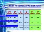 yields for central au au at 25 a gev