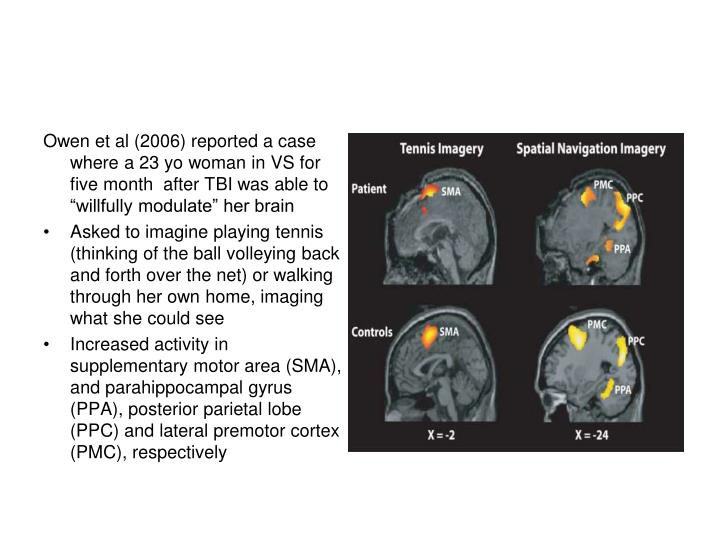 """Owen et al (2006) reported a case where a 23 yo woman in VS for five month  after TBI was able to """"willfully modulate"""" her brain"""