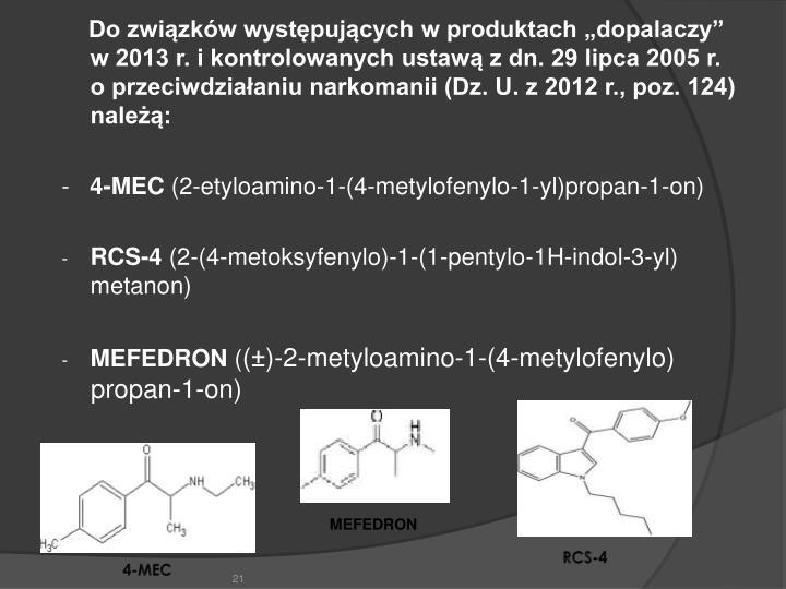 """Do związków występujących w produktach """"dopalaczy"""" w 2013 r. i kontrolowanych ustawą z dn. 29 lipca 2005 r.                  o przeciwdziałaniu narkomanii (Dz. U. z 2012 r., poz. 124) należą:"""