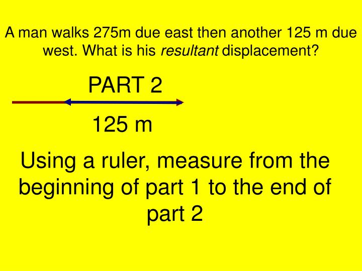 A man walks 275m due east then another 125 m due west. What is his