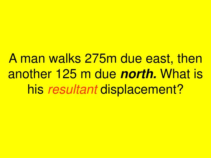 A man walks 275m due east, then another 125 m due