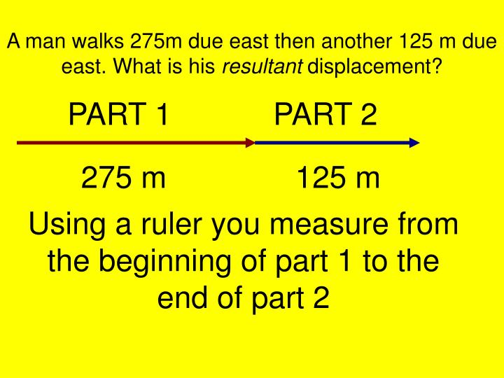 A man walks 275m due east then another 125 m due east. What is his