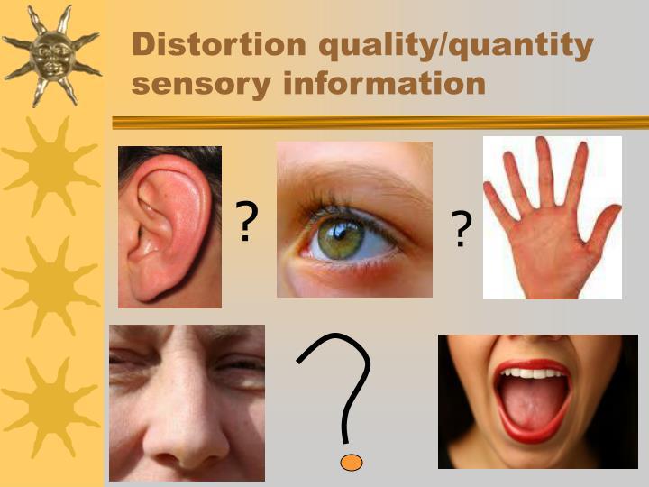 Distortion quality/quantity sensory information
