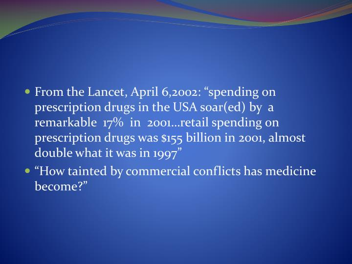"""From the Lancet, April 6,2002: """"spending on prescription drugs in the USA soar(ed) by  a remarkable  17%  in  2001…retail spending on prescription drugs was $155 billion in 2001, almost double what it was in 1997"""""""
