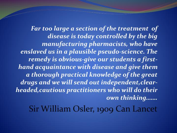 Far too large a section of the treatment  of disease is today controlled by the big manufacturing pharmacists, who have enslaved us in a plausible pseudo-science. The remedy is obvious-give our students a first-hand acquaintance with disease and give them a thorough practical knowledge of the great drugs and we will send out independent,clear-headed,cautious practitioners who will do their own thinking…….
