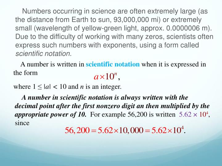 Numbers occurring in science are often extremely large (as the distance from Earth to sun, 93,000,000 mi) or extremely small (wavelength of yellow-green light, approx. 0.0000006