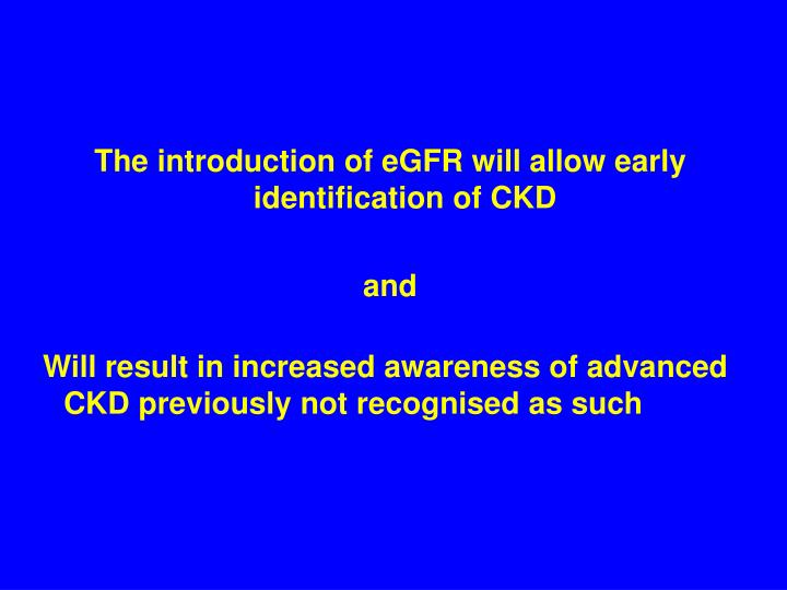 The introduction of eGFR will allow early identification of CKD