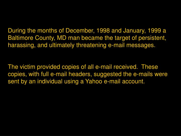 During the months of December, 1998 and January, 1999 a Baltimore County, MD man became the target of persistent, harassing, and ultimately threatening e-mail messages.