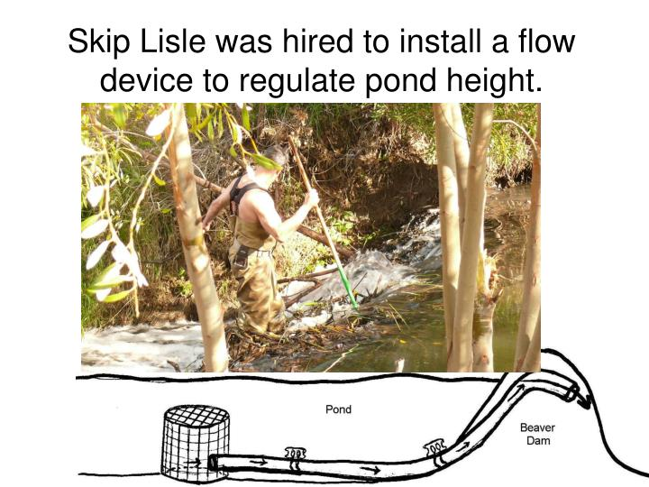 Skip Lisle was hired to install a flow device to regulate pond height.