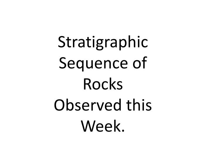 Stratigraphic Sequence of Rocks Observed this Week.