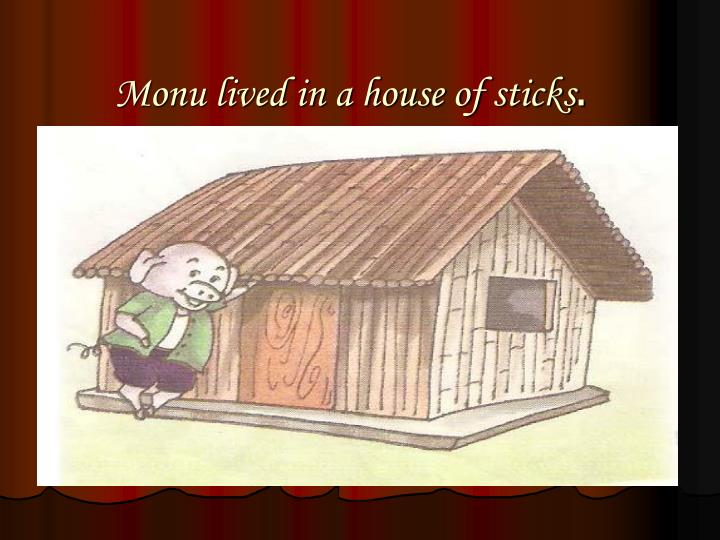 Monu lived in a house of sticks