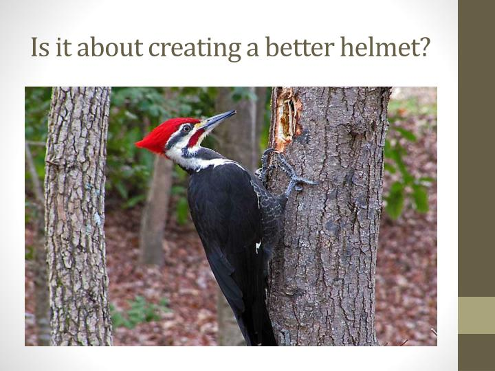 Is it about creating a better helmet?