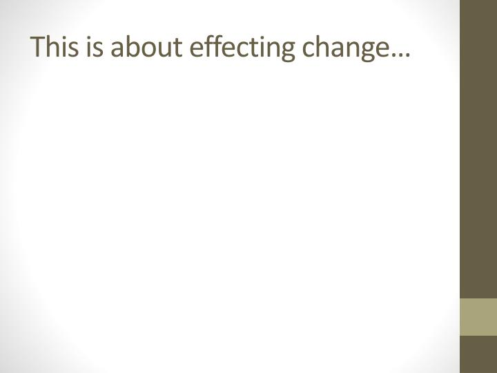 This is about effecting change…