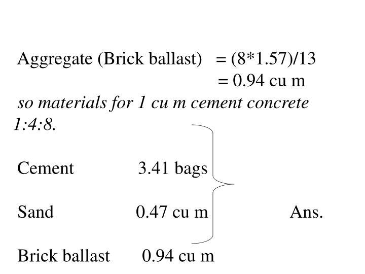 Aggregate (Brick ballast)   = (8*1.57)/13