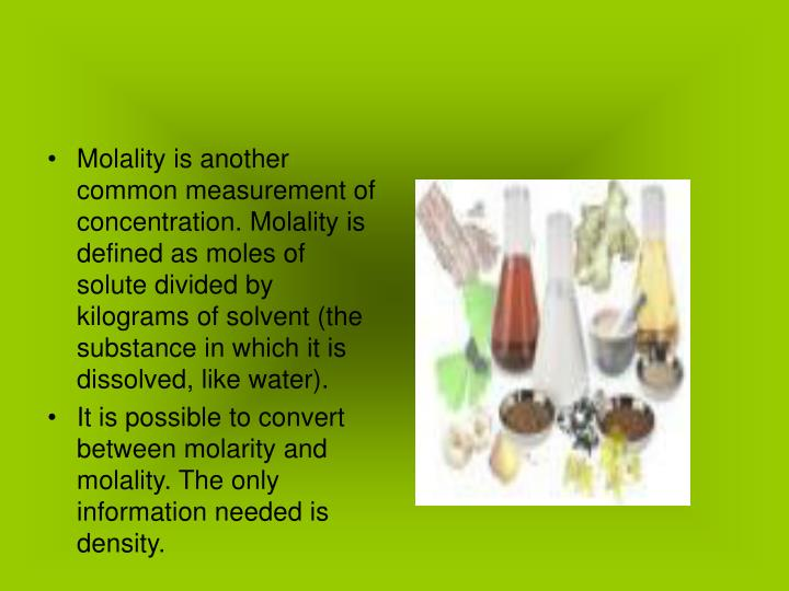Molality is another common measurement of concentration. Molality is defined as moles of solute divided by kilograms of solvent (the substance in which it is dissolved, like water).
