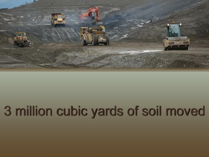 3 million cubic yards of soil moved