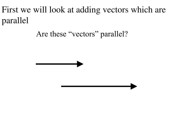 First we will look at adding vectors which are parallel
