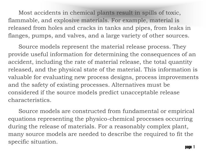 Most accidents in chemical plants result in spills of toxic, flammable, and explosive materials. For example, material is released from holes and cracks in tanks and pipes, from leaks in flanges, pumps, and valves, and a large variety of other sources.