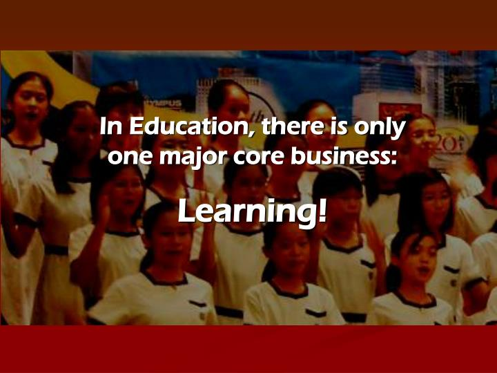 In Education, there is only one major core business: