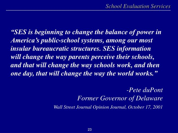 """""""SES is beginning to change the balance of power in America's public-school systems, among our most insular bureaucratic structures. SES information will change the way parents perceive their schools, and that will change the way schools work, and then one day, that will change the way the world works."""""""