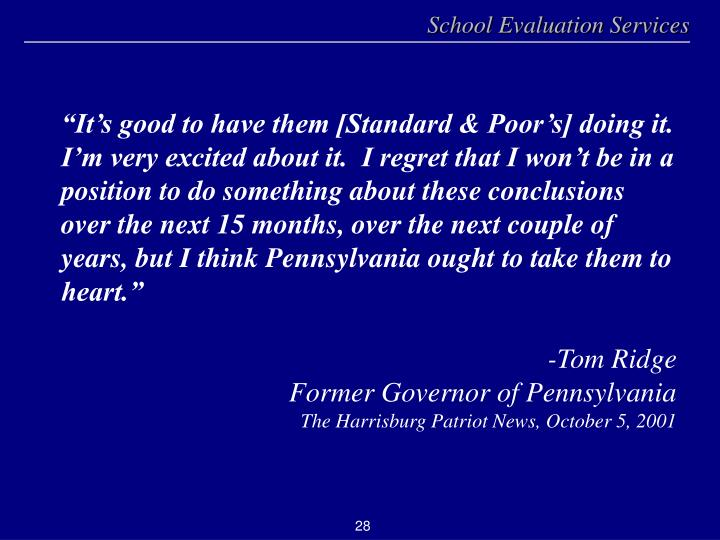 """""""It's good to have them [Standard & Poor's] doing it.  I'm very excited about it.  I regret that I won't be in a position to do something about these conclusions over the next 15 months, over the next couple of years, but I think Pennsylvania ought to take them to heart."""""""