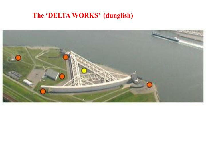 The 'DELTA WORKS'  (dunglish)