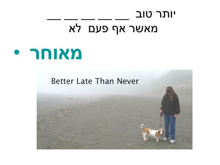 יותר טוב  __ __ __ __ __