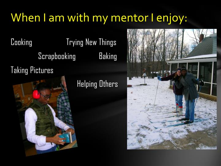 When I am with my mentor I enjoy: