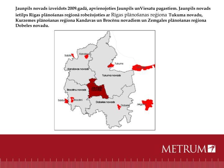 Jaunpils novads izveidots 2009.gadā, apvienojoties Jaunpils unViesatu pagastiem. Jaunpils novads ietilps Rīgas plānošanas reģionā robežojoties ar