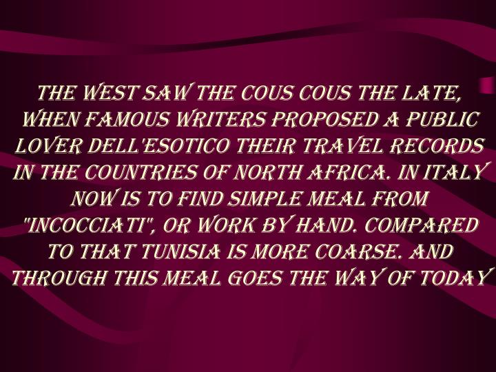 "The West saw the cous cous the late, when famous writers proposed a public lover dell'esotico their travel records in the countries of North Africa. In Italy now is to find simple meal from ""Incocciati"", or work by hand. Compared to that Tunisia is more coarse. And through this meal goes the way of today"