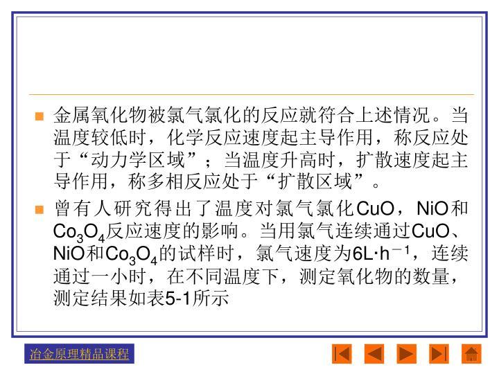 """金属氧化物被氯气氯化的反应就符合上述情况。当温度较低时,化学反应速度起主导作用,称反应处于""""动力学区域"""";当温度升高时,扩散速度起主导作用,称多相反应处于""""扩散区域""""。"""