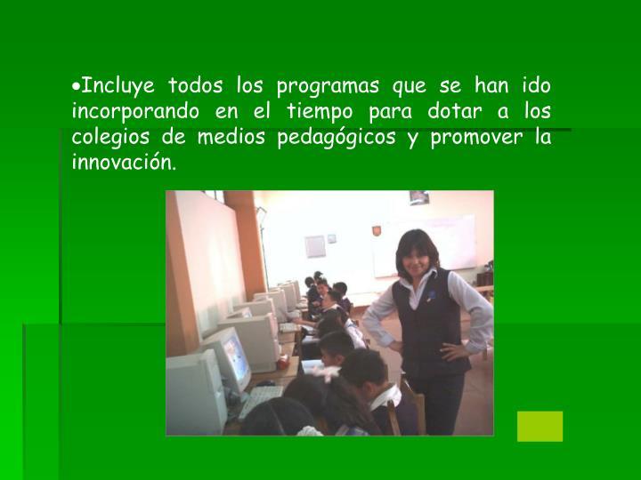 Incluye todos los programas que se han ido incorporando en el tiempo para dotar a los colegios de medios pedagógicos y promover la innovación.