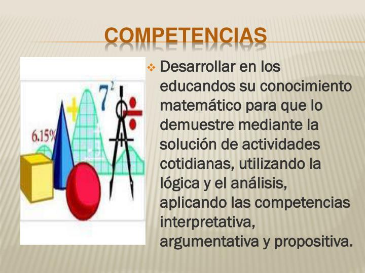 Desarrollar en los educandos su conocimiento matemático para que lo demuestre mediante la solución de actividades cotidianas, utilizando la lógica y el análisis, aplicando las competencias interpretativa, argumentativa y propositiva.